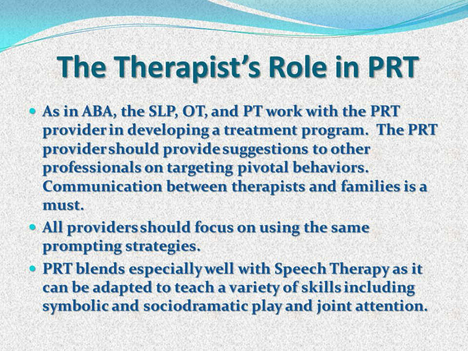The Therapist's Role in PRT As in ABA, the SLP, OT, and PT work with the PRT provider in developing a treatment program. The PRT provider should provi