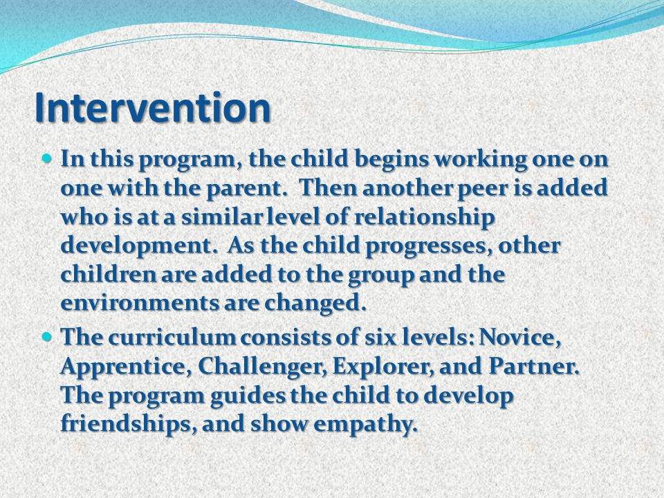 Intervention In this program, the child begins working one on one with the parent. Then another peer is added who is at a similar level of relationshi