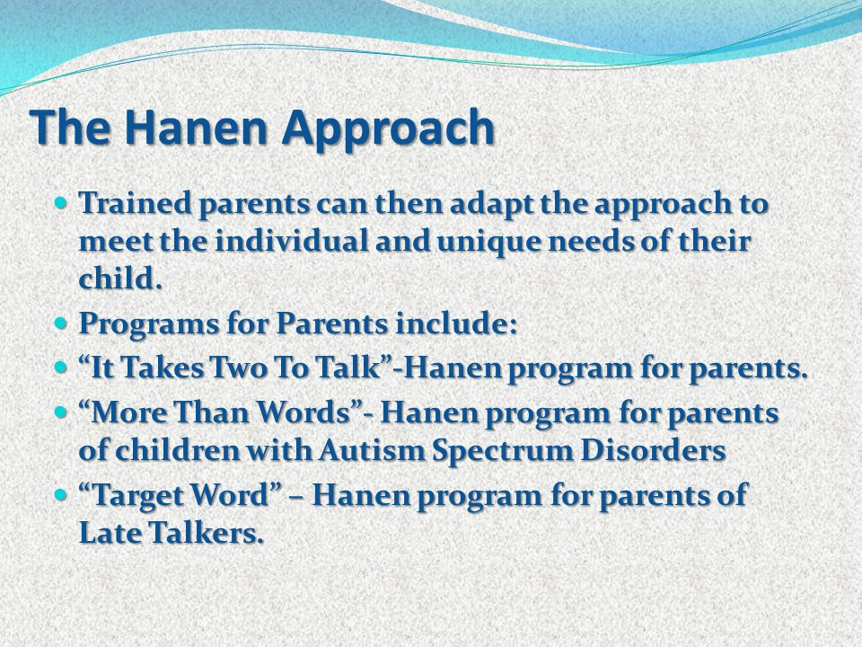 Trained parents can then adapt the approach to meet the individual and unique needs of their child. Trained parents can then adapt the approach to mee