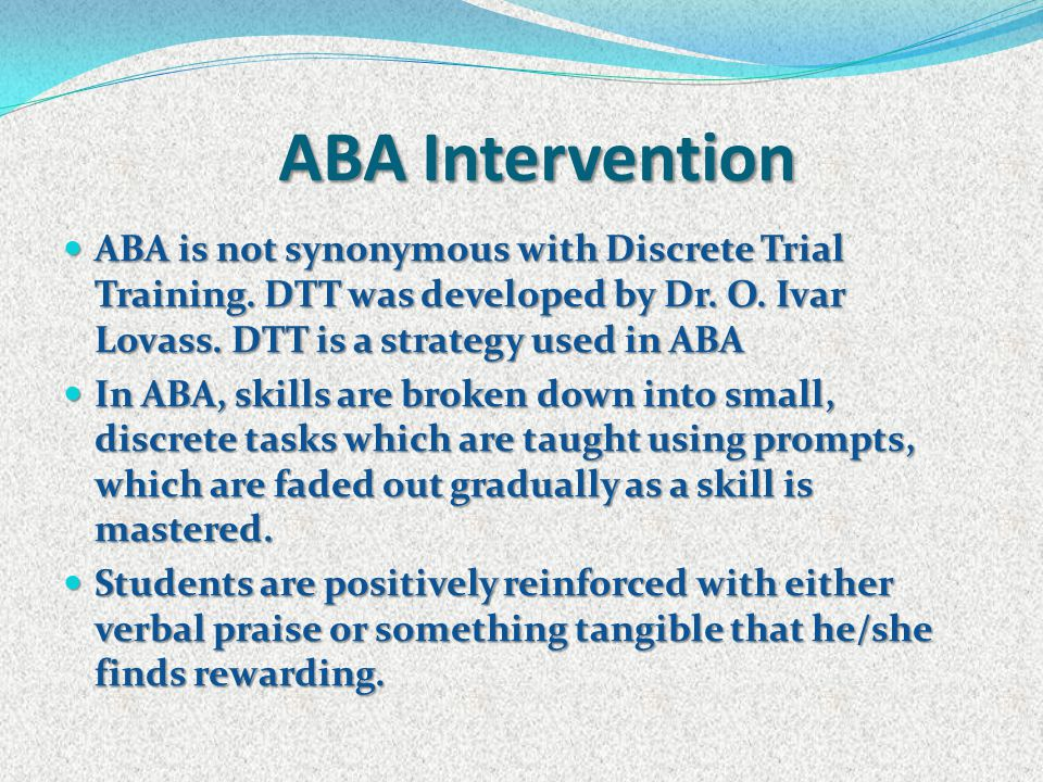 ABA programs are carried out at school or in the home with a one on one aide ABA programs are carried out at school or in the home with a one on one aide The goal is the carryover of the skills to other environments.