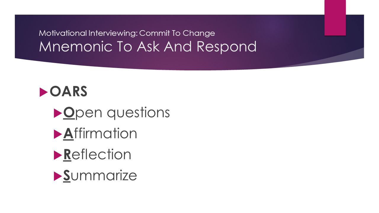 Motivational Interviewing: Commit To Change Mnemonic To Ask And Respond  OARS  O pen questions  A ffirmation  R eflection  S ummarize