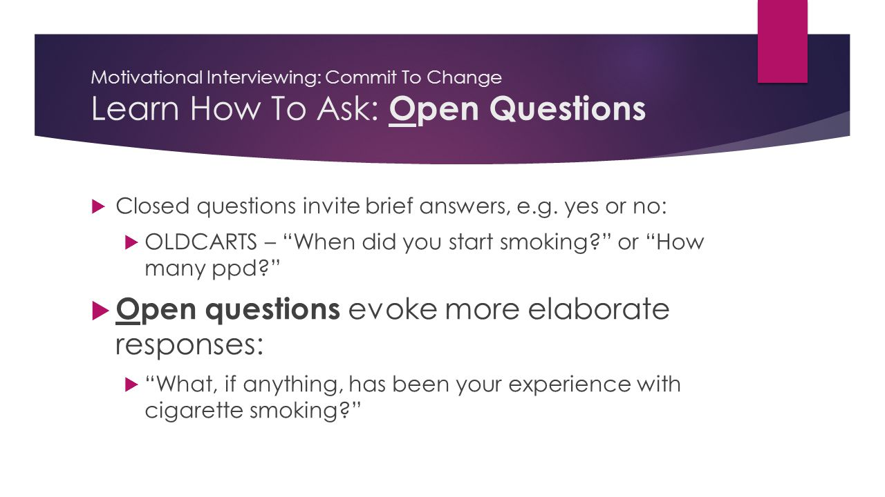 Motivational Interviewing: Commit To Change Learn How To Ask: Open Questions  Closed questions invite brief answers, e.g.