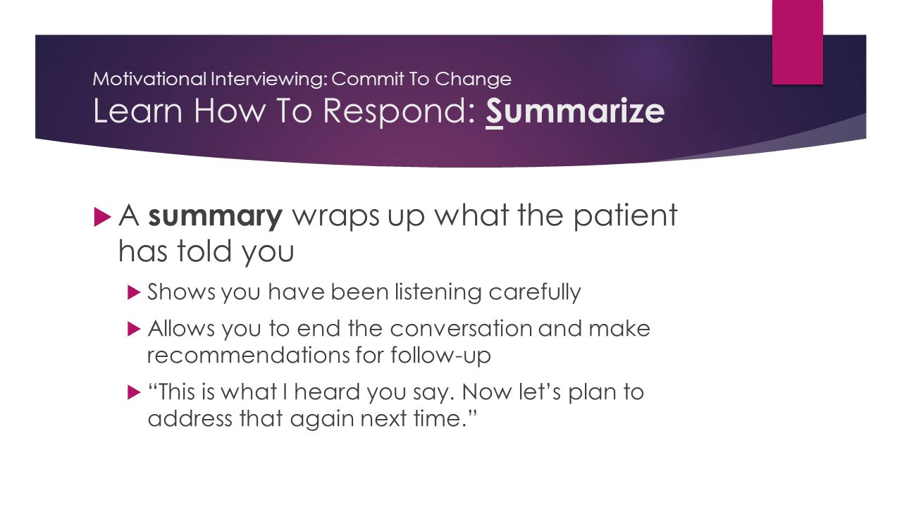 Motivational Interviewing: Commit To Change Learn How To Respond: Summarize  A summary wraps up what the patient has told you  Shows you have been listening carefully  Allows you to end the conversation and make recommendations for follow-up  This is what I heard you say.