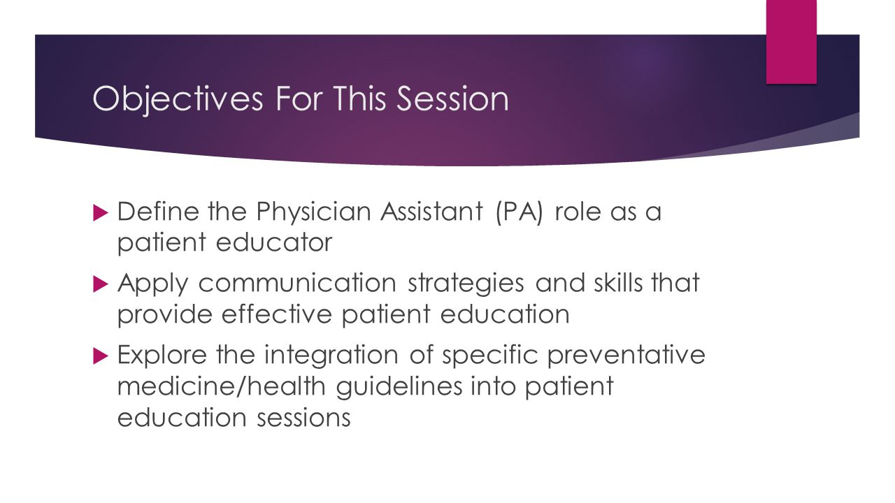 Objectives For This Session  Define the Physician Assistant (PA) role as a patient educator  Apply communication strategies and skills that provide effective patient education  Explore the integration of specific preventative medicine/health guidelines into patient education sessions