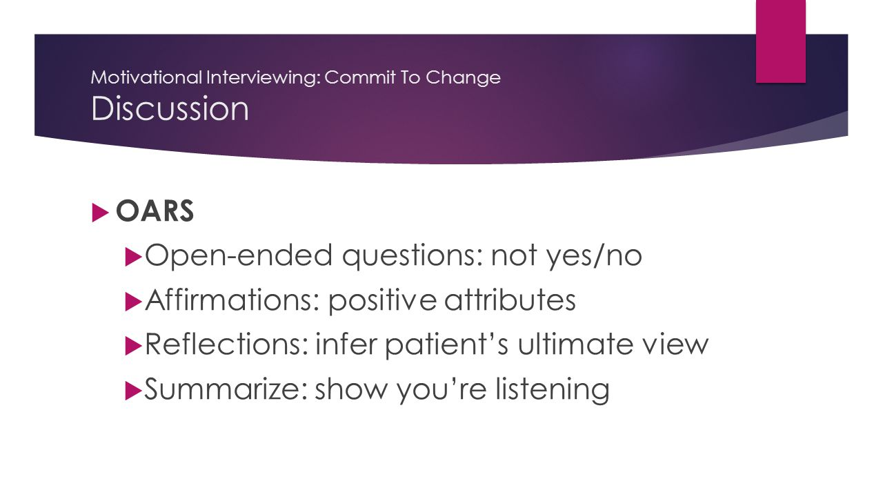 Motivational Interviewing: Commit To Change Discussion  OARS  Open-ended questions: not yes/no  Affirmations: positive attributes  Reflections: infer patient's ultimate view  Summarize: show you're listening