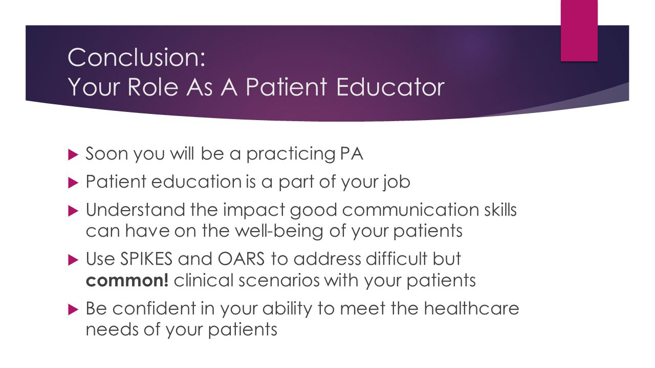 Conclusion: Your Role As A Patient Educator  Soon you will be a practicing PA  Patient education is a part of your job  Understand the impact good communication skills can have on the well-being of your patients  Use SPIKES and OARS to address difficult but common.