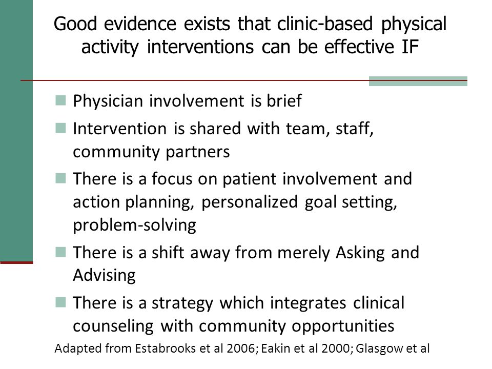 Good evidence exists that clinic-based physical activity interventions can be effective IF Physician involvement is brief Intervention is shared with team, staff, community partners There is a focus on patient involvement and action planning, personalized goal setting, problem-solving There is a shift away from merely Asking and Advising There is a strategy which integrates clinical counseling with community opportunities Adapted from Estabrooks et al 2006; Eakin et al 2000; Glasgow et al