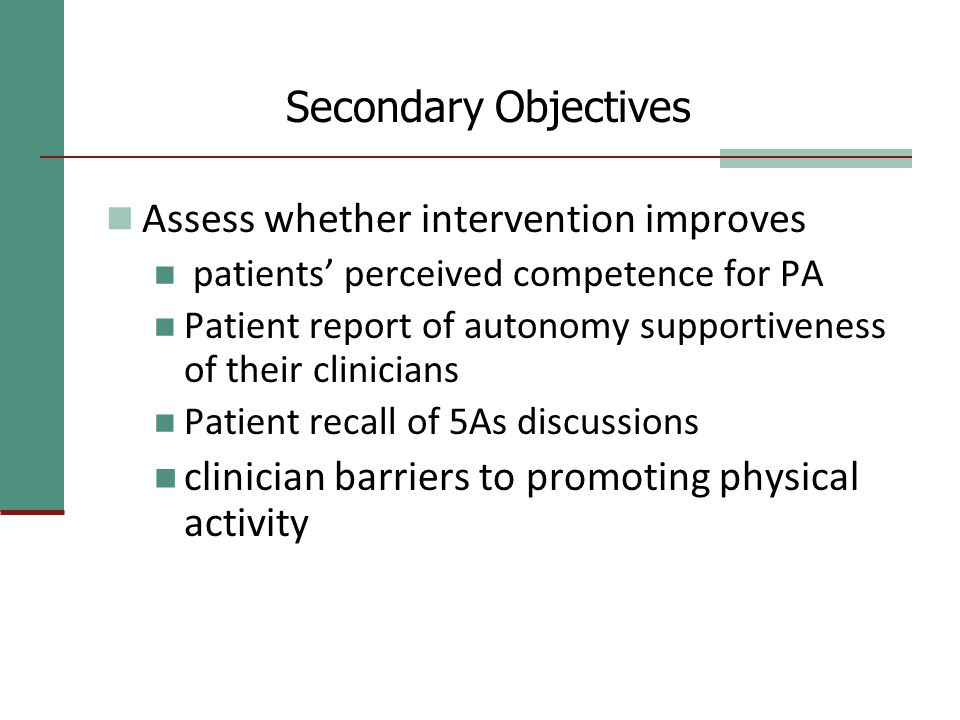 Secondary Objectives Assess whether intervention improves patients' perceived competence for PA Patient report of autonomy supportiveness of their clinicians Patient recall of 5As discussions clinician barriers to promoting physical activity