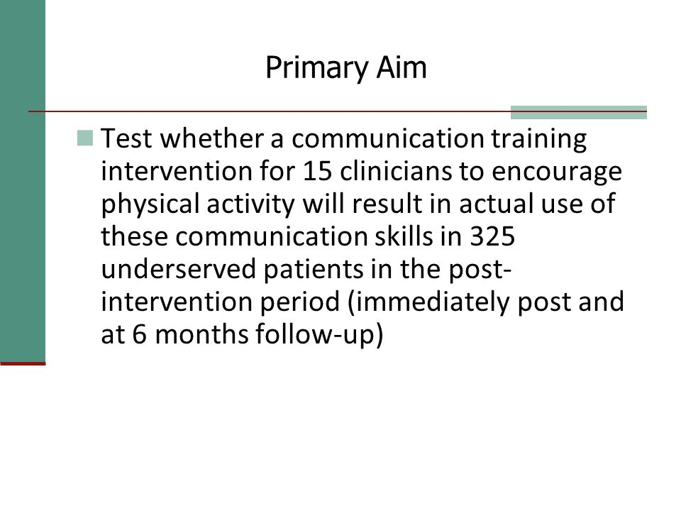 Primary Aim Test whether a communication training intervention for 15 clinicians to encourage physical activity will result in actual use of these communication skills in 325 underserved patients in the post- intervention period (immediately post and at 6 months follow-up)