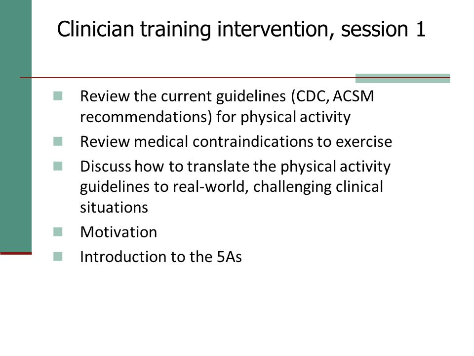 Clinician training intervention, session 1 Review the current guidelines (CDC, ACSM recommendations) for physical activity Review medical contraindica