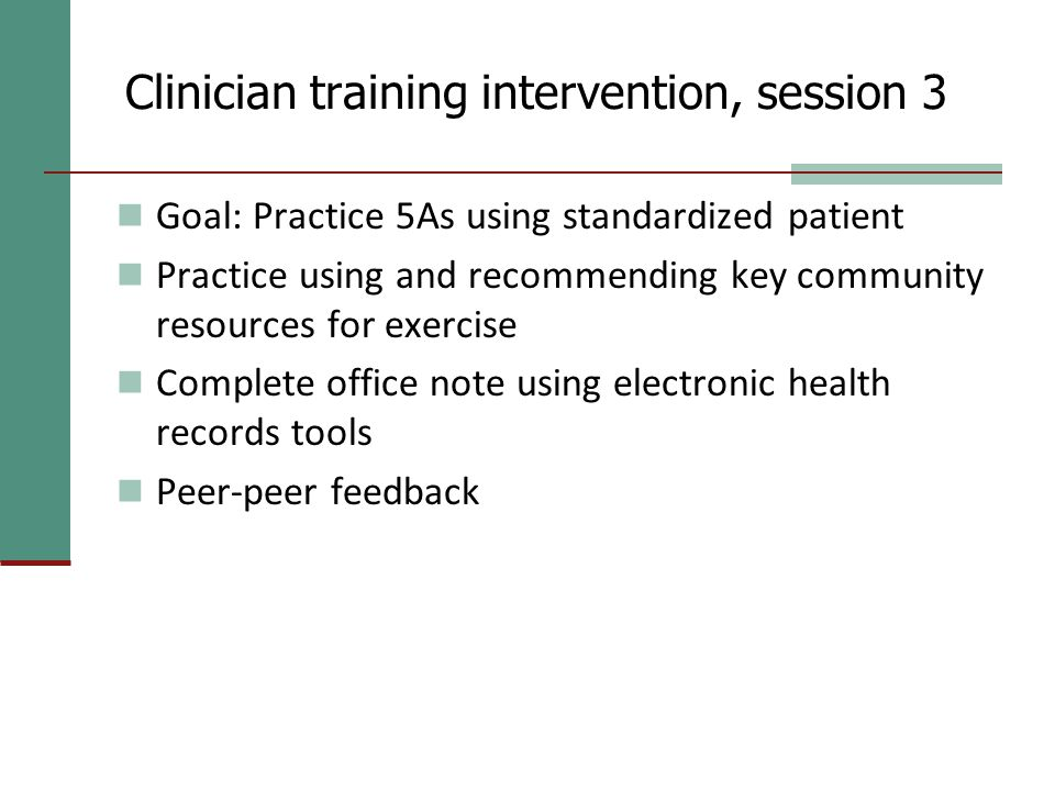 Clinician training intervention, session 3 Goal: Practice 5As using standardized patient Practice using and recommending key community resources for exercise Complete office note using electronic health records tools Peer-peer feedback
