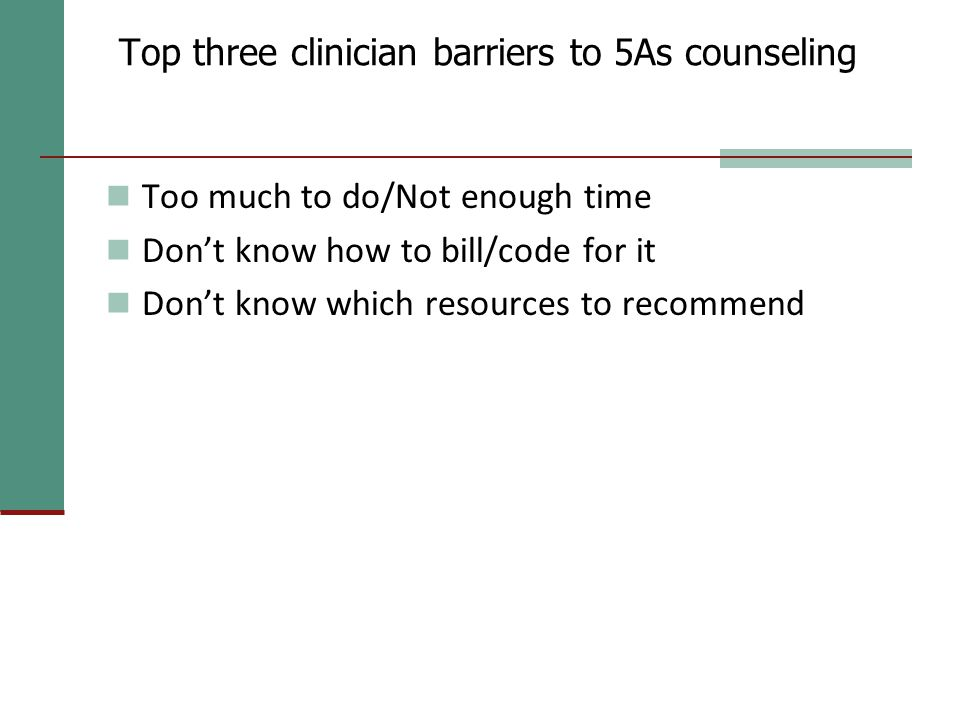 Top three clinician barriers to 5As counseling Too much to do/Not enough time Don't know how to bill/code for it Don't know which resources to recommend