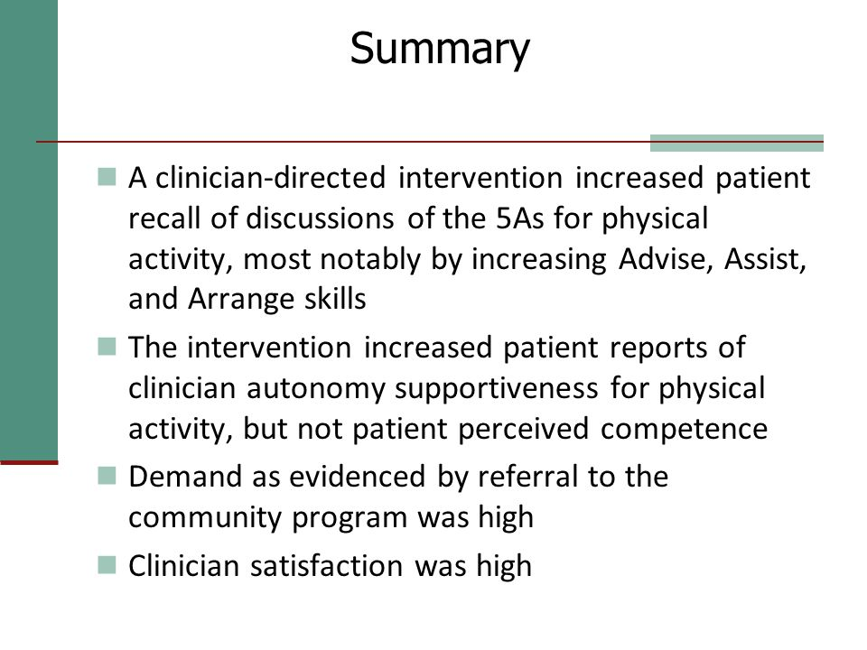 Summary A clinician-directed intervention increased patient recall of discussions of the 5As for physical activity, most notably by increasing Advise, Assist, and Arrange skills The intervention increased patient reports of clinician autonomy supportiveness for physical activity, but not patient perceived competence Demand as evidenced by referral to the community program was high Clinician satisfaction was high
