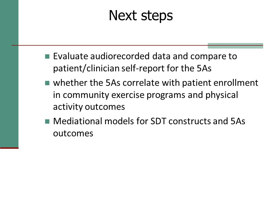 Next steps Evaluate audiorecorded data and compare to patient/clinician self-report for the 5As whether the 5As correlate with patient enrollment in c