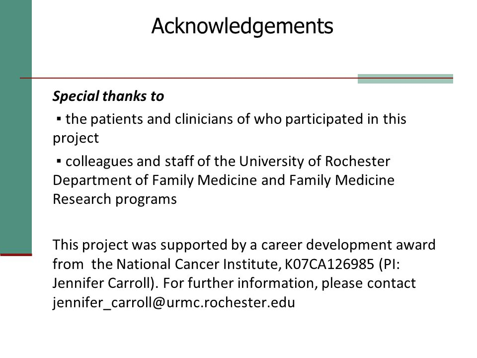 Acknowledgements Special thanks to ▪ the patients and clinicians of who participated in this project ▪ colleagues and staff of the University of Rochester Department of Family Medicine and Family Medicine Research programs This project was supported by a career development award from the National Cancer Institute, K07CA126985 (PI: Jennifer Carroll).
