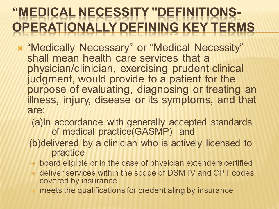  Medically Necessary or Medical Necessity shall mean health care services that a physician/clinician, exercising prudent clinical judgment, would provide to a patient for the purpose of evaluating, diagnosing or treating an illness, injury, disease or its symptoms, and that are: (a)In accordance with generally accepted standards of medical practice(GASMP) and (b)delivered by a clinician who is actively licensed to practice  board eligible or in the case of physician extenders certified  deliver services within the scope of DSM IV and CPT codes covered by insurance  meets the qualifications for credentialing by insurance