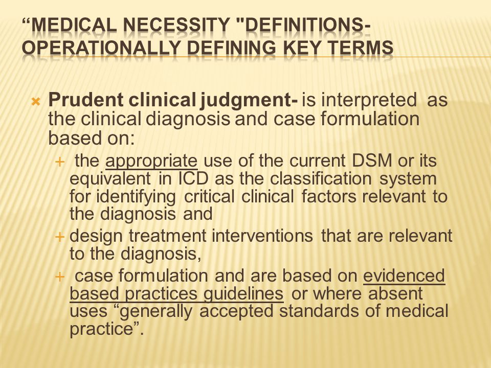  Prudent clinical judgment- is interpreted as the clinical diagnosis and case formulation based on:  the appropriate use of the current DSM or its equivalent in ICD as the classification system for identifying critical clinical factors relevant to the diagnosis and  design treatment interventions that are relevant to the diagnosis,  case formulation and are based on evidenced based practices guidelines or where absent uses generally accepted standards of medical practice .