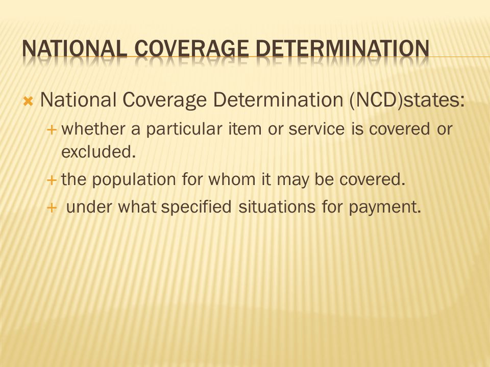  National Coverage Determination (NCD)states:  whether a particular item or service is covered or excluded.