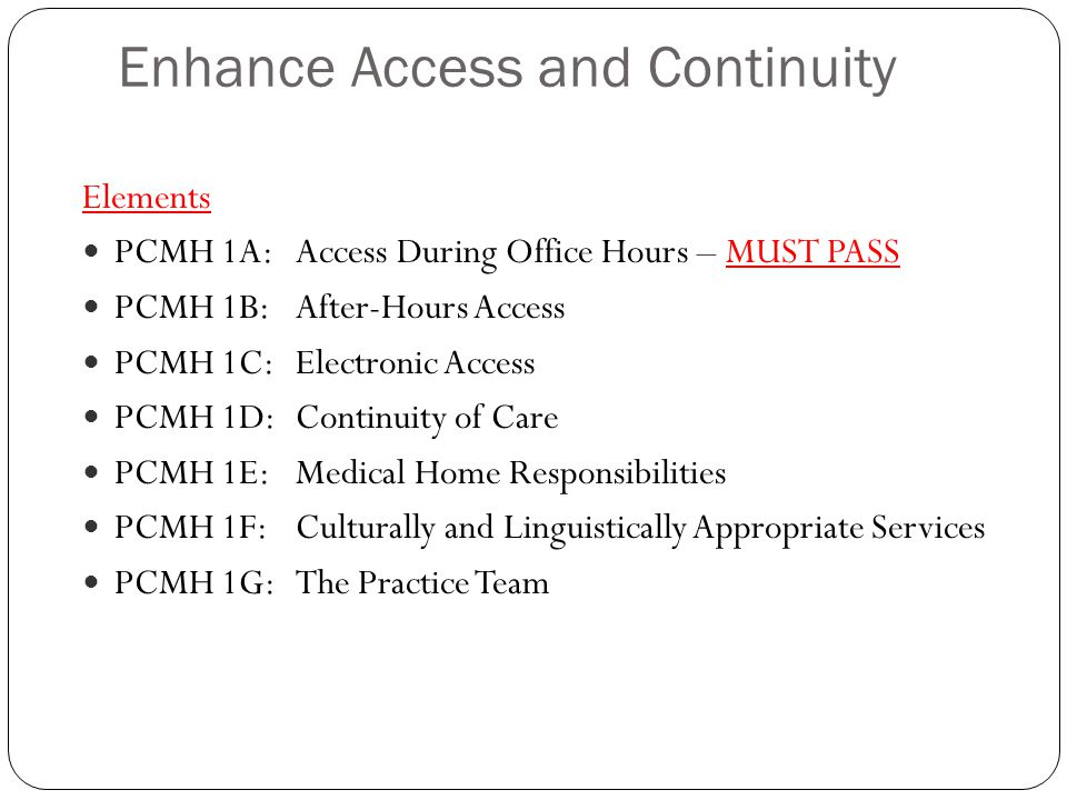 1A Access During Office Hours Scoring and Documentation Practice has written processes and defined standards and demonstrates that it monitors performance against the standards to: 1.Provide same day appointments – CRITICAL FACTOR 2.Provide timely advice by telephone 3.Provide timely advice by electronic messaging 4.Document clinical advice in the medical record MUST PASS 4 Points Scoring  4 factors = 100%  3 factors (including factor 1) = 75%  2 factors (including factor 1) = 50%  Factor 1 = 25%  0 factors or missing factor 1 = 0% Documentation  Documented processes for scheduling appointments, providing clinical advice, and documenting advice  Reports showing same day access, response times compared to practice-defined standards  Screen shots or copies of documented clinical advice