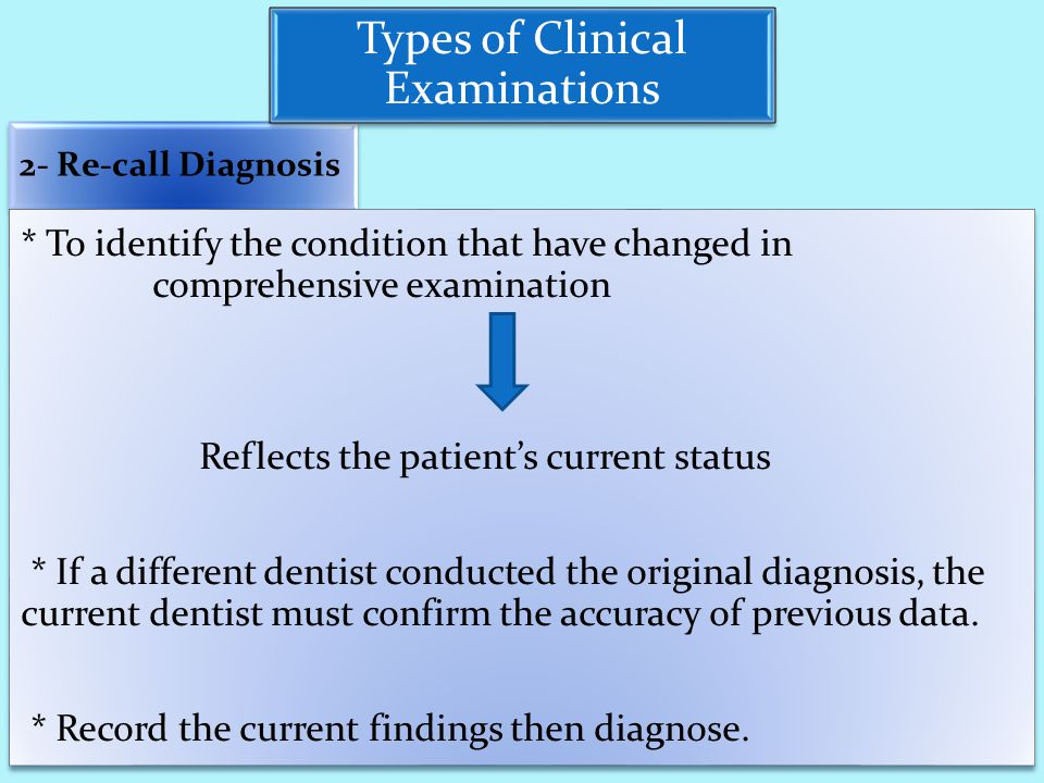 2- Re-call Diagnosis * To identify the condition that have changed in comprehensive examination Reflects the patient's current status * If a different dentist conducted the original diagnosis, the current dentist must confirm the accuracy of previous data.