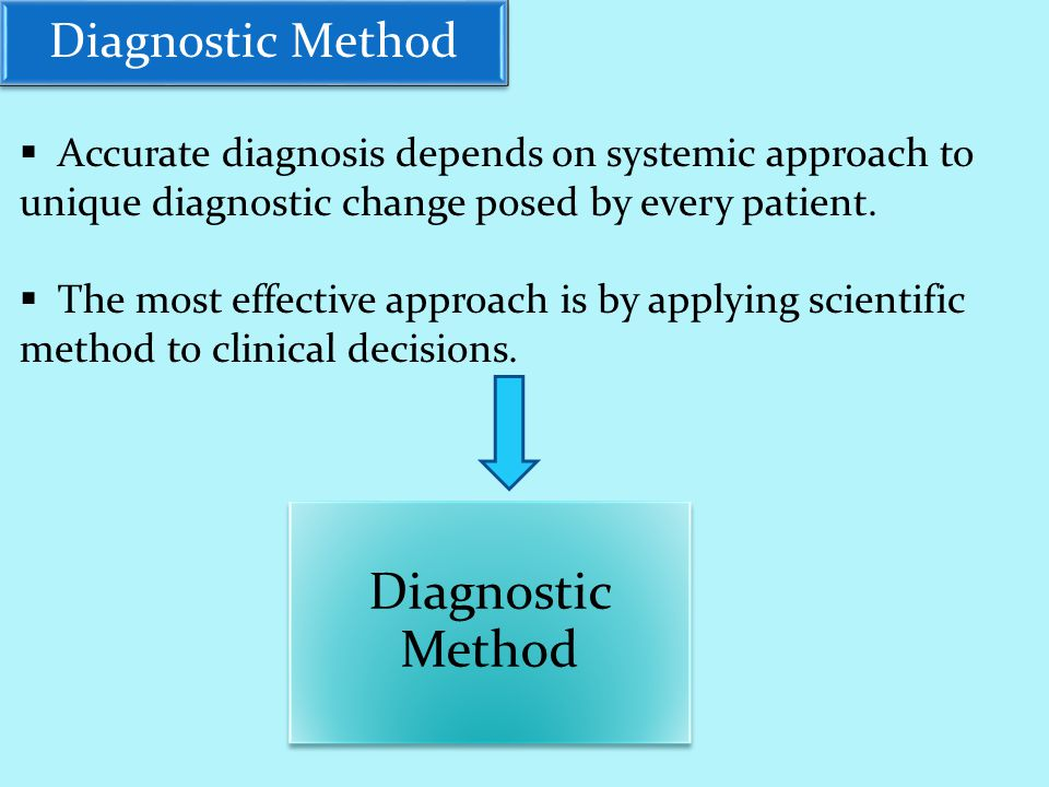 Diagnostic Method  Accurate diagnosis depends on systemic approach to unique diagnostic change posed by every patient.