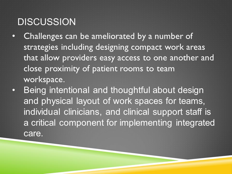 DISCUSSION Challenges can be ameliorated by a number of strategies including designing compact work areas that allow providers easy access to one another and close proximity of patient rooms to team workspace.