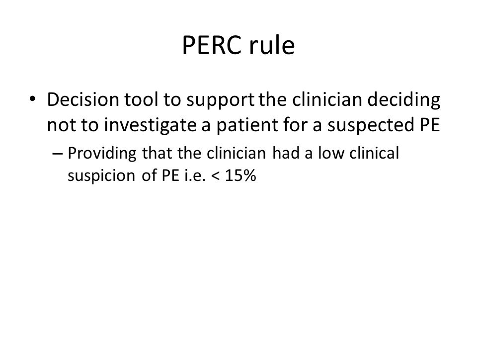 The PERC rule Must in addition have all of the following 8 points Less than 50 years old Pulse rate < 100 Pulse oximetry reading > 94% whilst breathing room air No history of haemoptysis Not taking exogenous oestrogen No previous history of VTE No history of recent surgery or trauma (requiring endotracheal intubation or hospitalization in the past 4 weeks) Visually not evidence of unilateral calf swelling