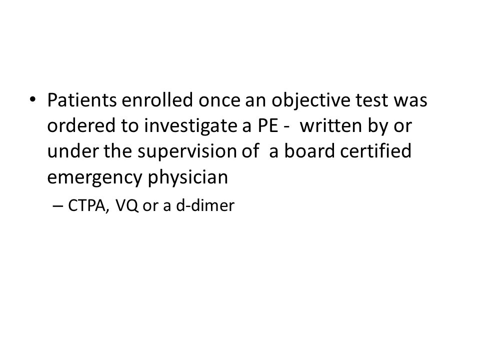 Patients enrolled once an objective test was ordered to investigate a PE - written by or under the supervision of a board certified emergency physicia