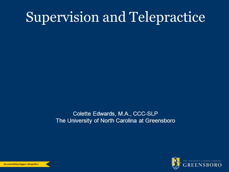 Supervision and Telepractice Colette Edwards, M.A., CCC-SLP The University of North Carolina at Greensboro