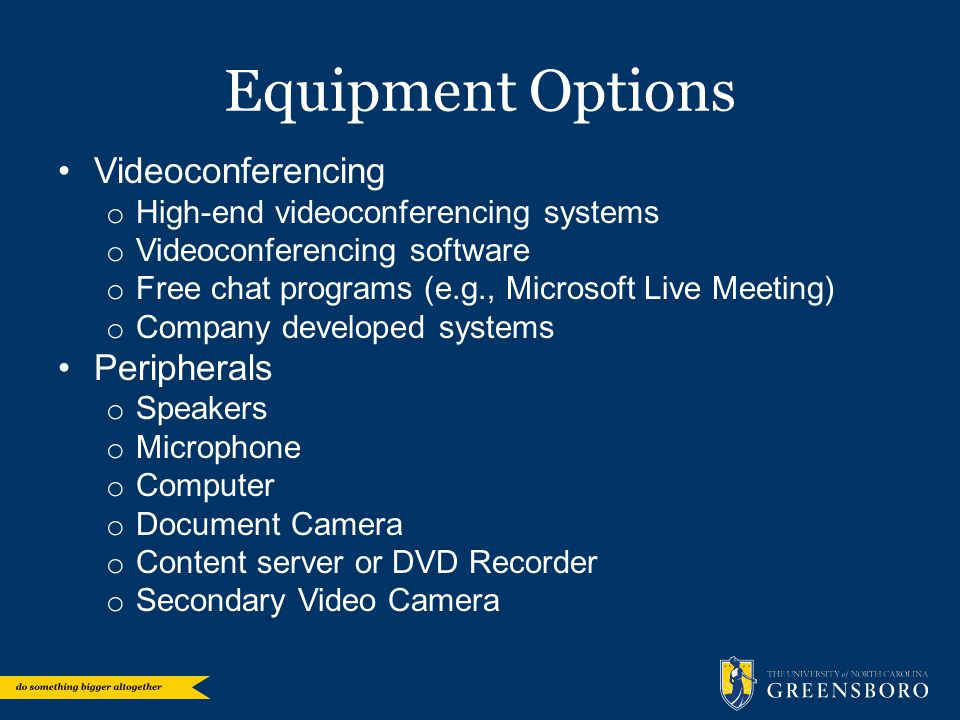 Equipment Options Videoconferencing o High-end videoconferencing systems o Videoconferencing software o Free chat programs (e.g., Microsoft Live Meeti