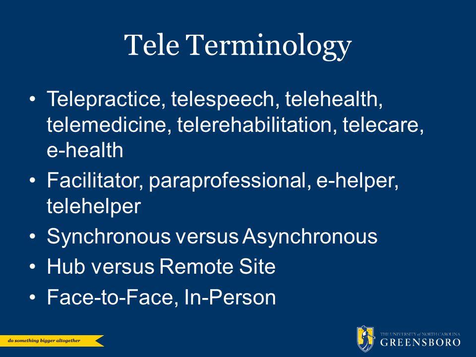 Tele Terminology Telepractice, telespeech, telehealth, telemedicine, telerehabilitation, telecare, e-health Facilitator, paraprofessional, e-helper, telehelper Synchronous versus Asynchronous Hub versus Remote Site Face-to-Face, In-Person
