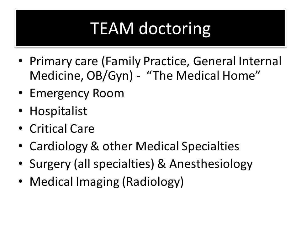 TEAM doctoring Primary care (Family Practice, General Internal Medicine, OB/Gyn) - The Medical Home Emergency Room Hospitalist Critical Care Cardiology & other Medical Specialties Surgery (all specialties) & Anesthesiology Medical Imaging (Radiology)