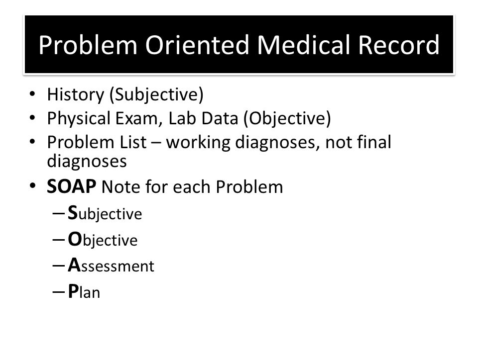 Problem Oriented Medical Record History (Subjective) Physical Exam, Lab Data (Objective) Problem List – working diagnoses, not final diagnoses SOAP Note for each Problem – S ubjective – O bjective – A ssessment – P lan