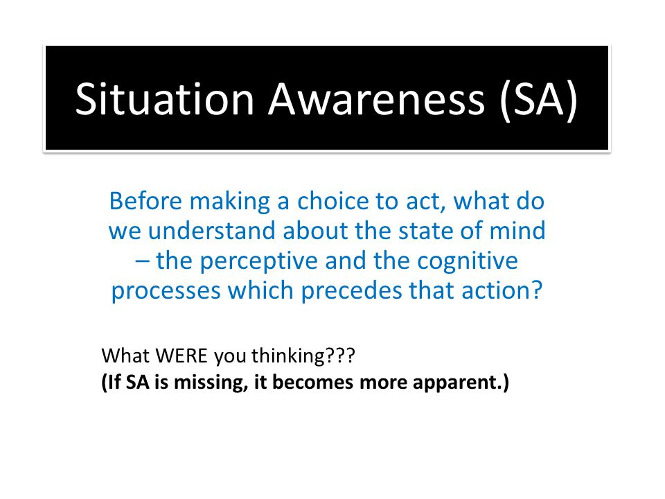 Situation Awareness (SA) Before making a choice to act, what do we understand about the state of mind – the perceptive and the cognitive processes which precedes that action.