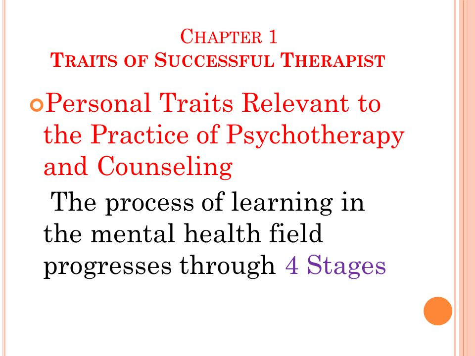 C HAPTER 1 T RAITS OF S UCCESSFUL T HERAPIST Personal Traits Relevant to the Practice of Psychotherapy and Counseling The process of learning in the mental health field progresses through 4 Stages