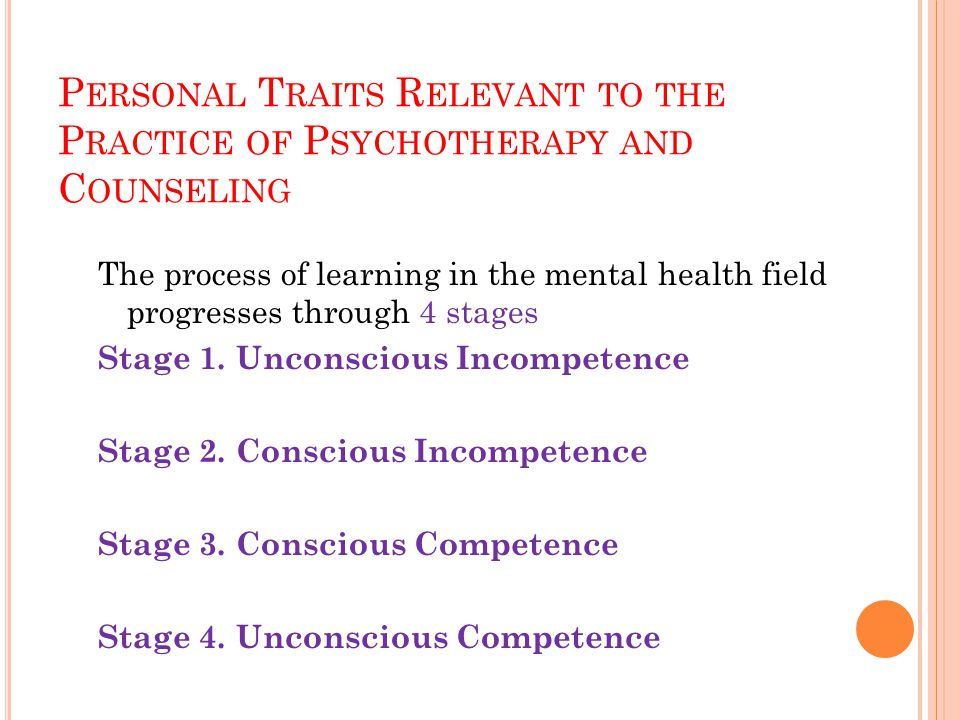 P ERSONAL T RAITS R ELEVANT TO THE P RACTICE OF P SYCHOTHERAPY AND C OUNSELING The process of learning in the mental health field progresses through 4 stages Stage 1.