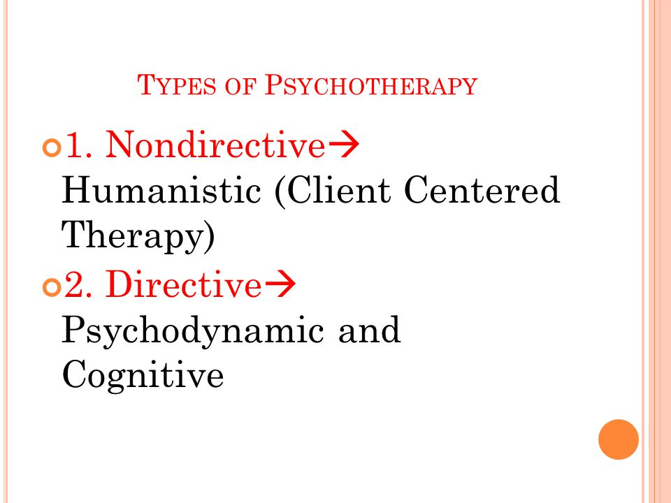 T YPES OF P SYCHOTHERAPY 1. Nondirective  Humanistic (Client Centered Therapy) 2.