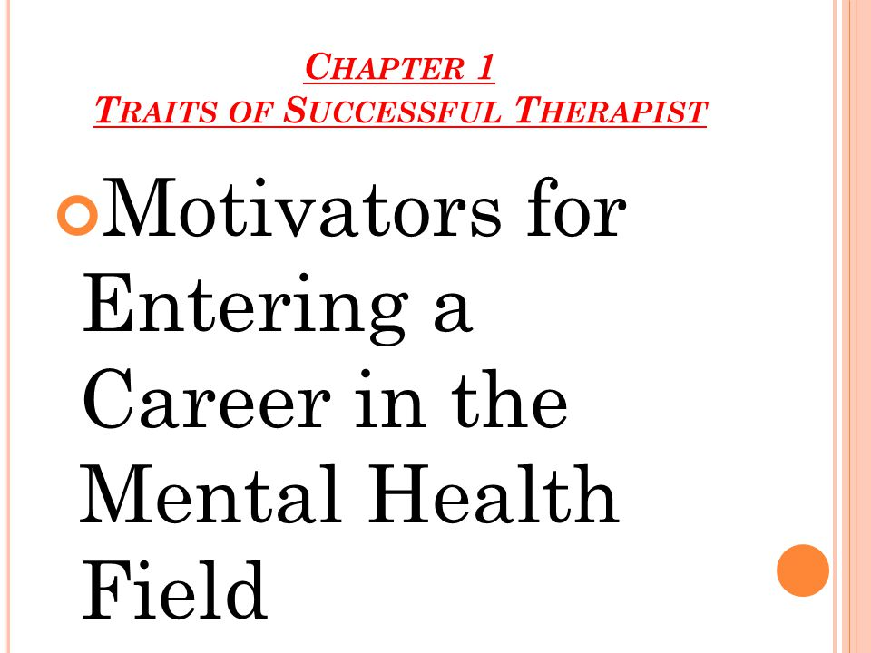 C HAPTER 1 T RAITS OF S UCCESSFUL T HERAPIST Motivators for Entering a Career in the Mental Health Field