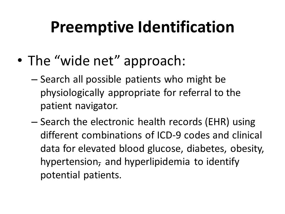 Preemptive Identification The wide net approach: – Search all possible patients who might be physiologically appropriate for referral to the patient navigator.