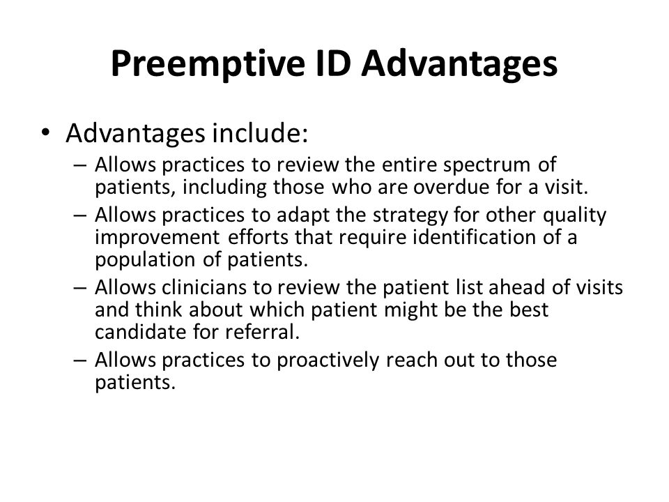 Preemptive ID Advantages Advantages include: – Allows practices to review the entire spectrum of patients, including those who are overdue for a visit.