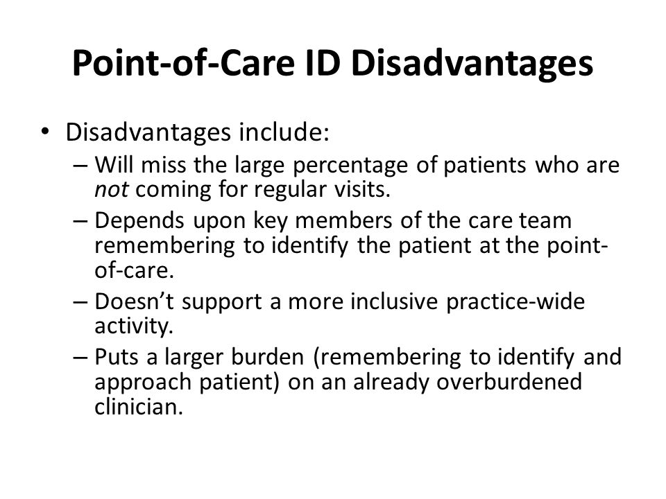 Point-of-Care ID Disadvantages Disadvantages include: – Will miss the large percentage of patients who are not coming for regular visits.