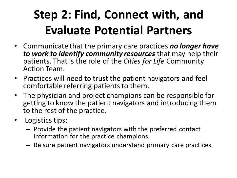 Step 3: Establish Systems Patient navigators work with office champions to establish: – Types of patients to be addressed – Screening tools to be used, if desired – Referral systems including data to include for navigator, forms and feedback system – Frequency and content of preferred feedback – Summary reports at patient or practice level