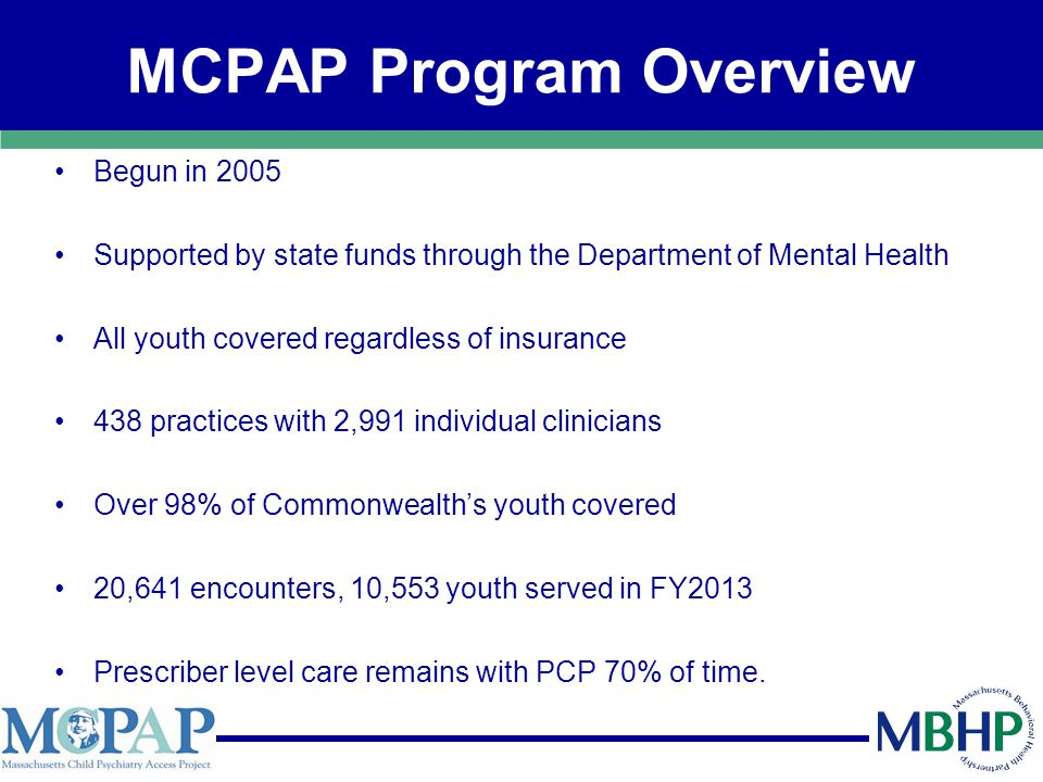 MCPAP Program Overview Begun in 2005 Supported by state funds through the Department of Mental Health All youth covered regardless of insurance 438 practices with 2,991 individual clinicians Over 98% of Commonwealth's youth covered 20,641 encounters, 10,553 youth served in FY2013 Prescriber level care remains with PCP 70% of time.