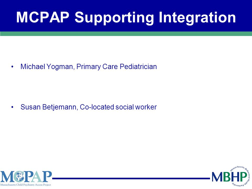 MCPAP Supporting Integration Michael Yogman, Primary Care Pediatrician Susan Betjemann, Co-located social worker