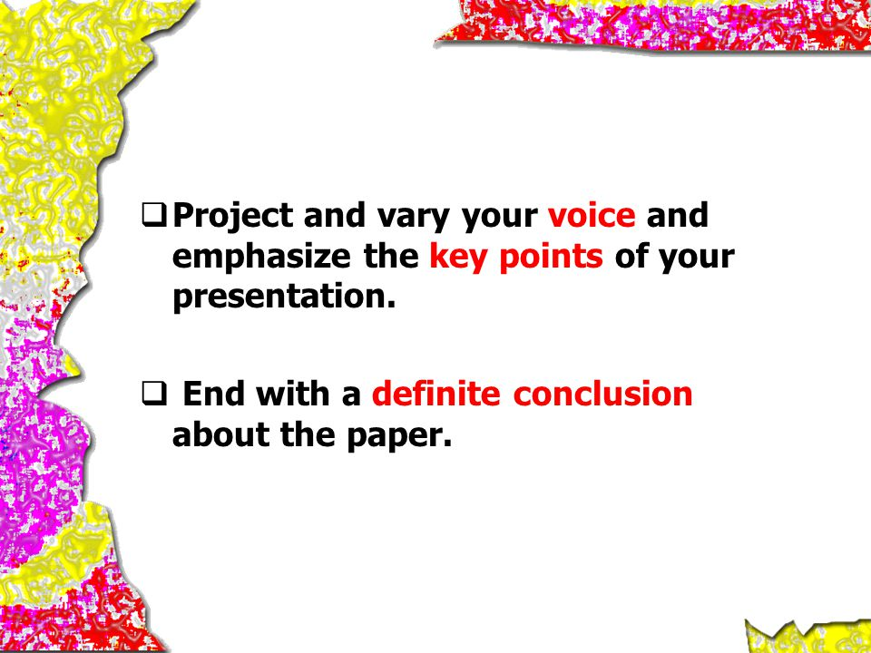  Project and vary your voice and emphasize the key points of your presentation.  End with a definite conclusion about the paper.