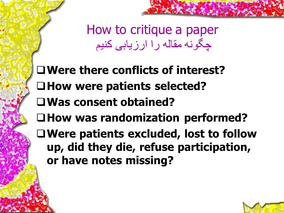 How to critique a paper چگونه مقاله را ارزیابی کنیم  Were there conflicts of interest?  How were patients selected?  Was consent obtained?  How wa