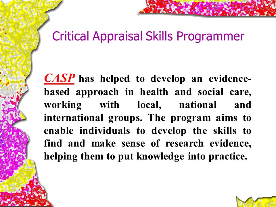 Critical Appraisal Skills Programmer CASP has helped to develop an evidence- based approach in health and social care, working with local, national an
