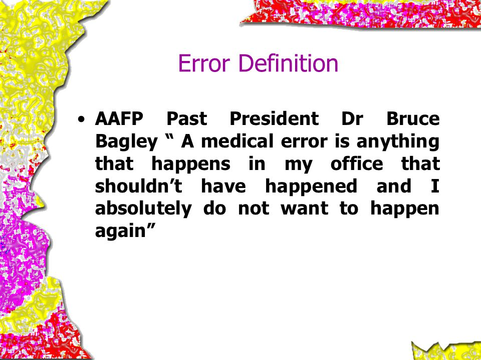 """Error Definition AAFP Past President Dr Bruce Bagley """" A medical error is anything that happens in my office that shouldn't have happened and I absolu"""