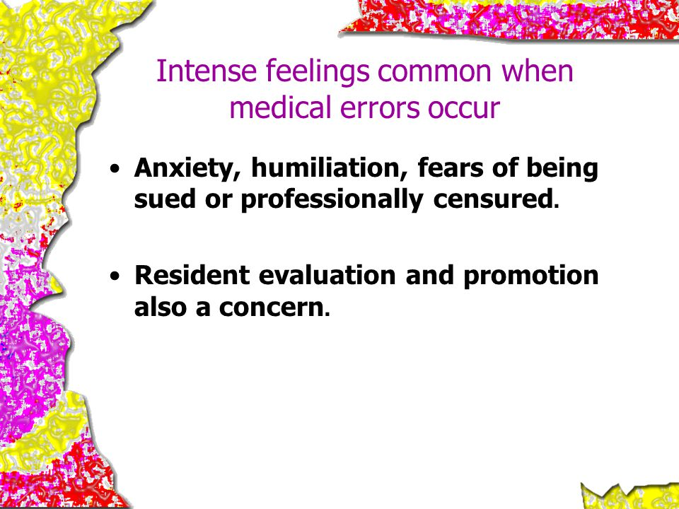 Intense feelings common when medical errors occur Anxiety, humiliation, fears of being sued or professionally censured. Resident evaluation and promot