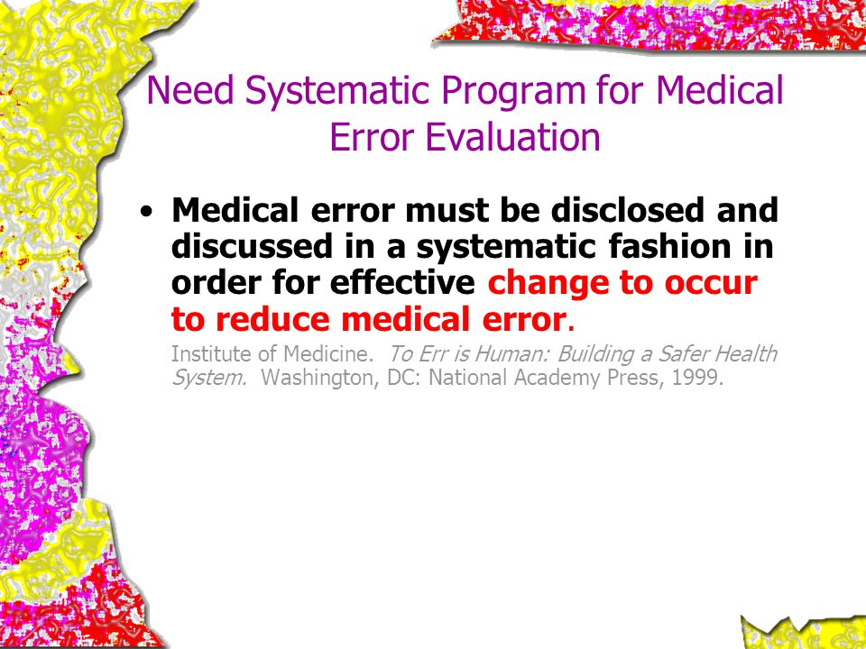 Need Systematic Program for Medical Error Evaluation Medical error must be disclosed and discussed in a systematic fashion in order for effective chan